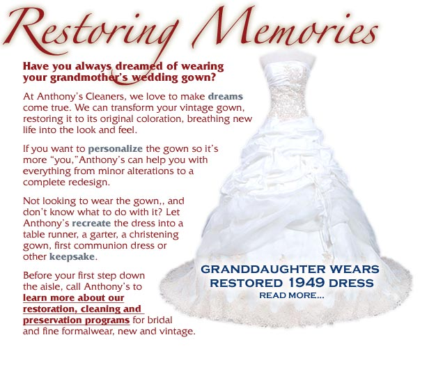 "Have you always dreamed of wearing your grandmother's wedding gown? At Anthony's Cleaners, we love to make dreams come true. We can transform your vintage gown, restoring it to its original coloration, breathing newlife into the look and feel. If you want to personalize the gown so it's more ""you,""Anthony's can help you with everything from minor alterations to a complete redesign. Not looking to wear the gown,, and don't know what to do with it? Let Anthony's recreate the dress into a table runner, a garter, a christening gown, first communion dress or other keepsake. Before your first step down the aisle, call Anthony's to learn more about ourrestoration, cleaning and preservation programs for bridal and fine formalwear, new and vintage."